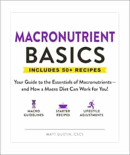 Macronutrient Basics: Your Guide To The Essentials Of Macronutrients-and How A Macro Diet Can Work For You! by Matt Dustin