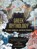 Greek Mythology: The Gods, Goddesses, and Heroes Handbook: From Aphrodite to Zeus, a Profile of Who…