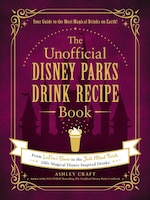 The Unofficial Disney Parks Drink Recipe Book: From Lefou's Brew To The Jedi Mind Trick, 100+…
