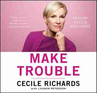 Make Trouble: Standing Up, Speaking Out, and Finding the Courage to Lead--My Life Story by Cecile Richards