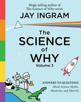 The Science of Why, Volume 3: Answers to Questions About Science Myths, Mysteries, and Marvels