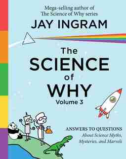 The Science of Why, Volume 3: Answers to Questions About Science Myths, Mysteries, and Marvels by Jay Ingram