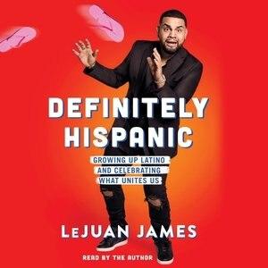 Definitely Hispanic: Essays On Growing Up Latino And Celebrating What Unites Us by LeJuan James