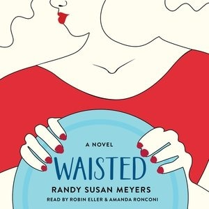 Waisted: A Novel by Randy Susan Meyers