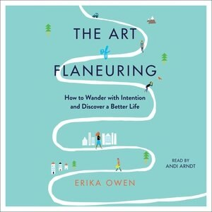 The Art Of Flaneuring: How To Wander With Intention And Discover A Better Life de Erika Owen