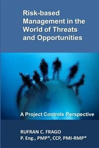 Risk-based Management in the World of Threats and Opportunities: A Project Controls Perspective de Rufran C. Frago