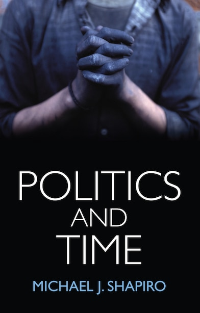 Politics and Time by Michael J. Shapiro