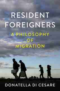 Resident Foreigners: A Philosophy Of Migration by Donatella Di Cesare