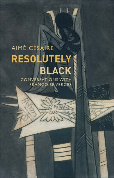 Resolutely Black: Conversations With Francoise Verges de Aimé Césaire