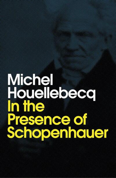 In The Presence Of Schopenhauer de MICHEL HOUELLEBECQ