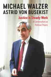 Justice Is Steady Work: A Conversation On Political Theory by Michael Walzer
