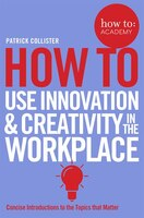 Book How To: Use Innovation And Creativity In The Workplace by Patrick Collister