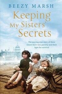 Keeping My Sisters' Secrets: The Moving True Story Of Three Sisters Born Into Poverty And Their…