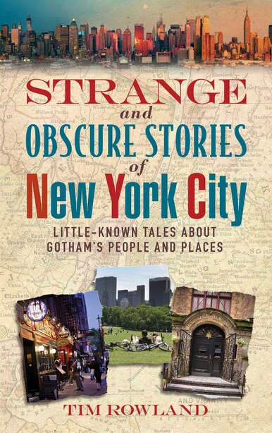 Strange and Obscure Stories of New York City: Little-Known Tales About Gotham's People and Places by Tim Rowland