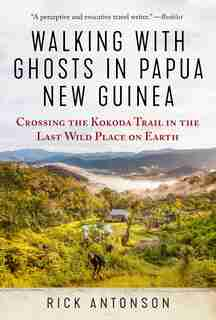 Walking with Ghosts in Papua New Guinea: Crossing the Kokoda Trail in the Last Wild Place on Earth by Rick Antonson