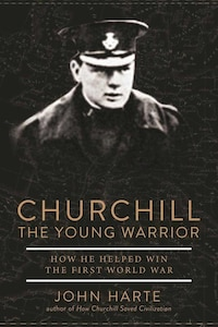 Churchill The Young Warrior: How He Helped Win The First World War