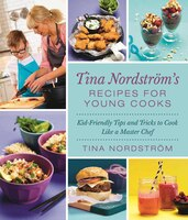 Tina Nordström's Recipes For Young Cooks: Kid-Friendly Tips and Tricks to Cook Like a Master Chef
