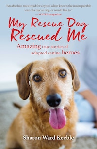 My Rescue Dog Rescued Me: Amazing True Stories of Adopted Canine Heroes