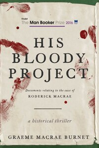 His Bloody Project: Documents Relating To The Case Of Roderick Macrae (man Booker Prize Finalist…
