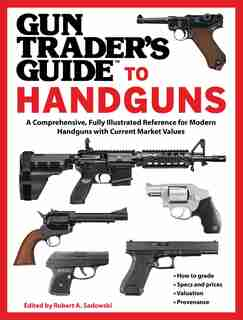 Gun Trader's Guide To Handguns: A Comprehensive, Fully Illustrated Reference For Modern Handguns With Current Market Values by Robert A. Sadowski