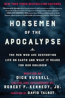 Horsemen of the Apocalypse: The Men Who Are Destroying Life On Earth-and What It Means For Our…