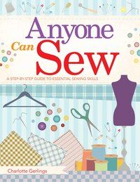Anyone Can Sew: A Beginner's Step-by-step Guide To Sewing Skills