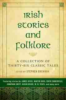 Irish Stories And Folklore: A Collection Of Thirty-six Classic Tales by Steve Brennan
