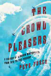 The Crowd Pleasers: A History Of Airshow Misfortunes From 1910 To The Present by Pete Fusco