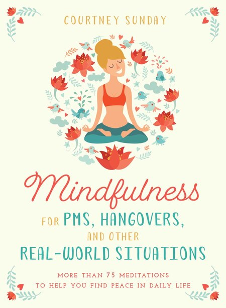 Mindfulness For Pms, Hangovers, And Other Real-world Situations: More Than 75 Meditations To Help You Find Peace In Daily Life by Courtney Sunday