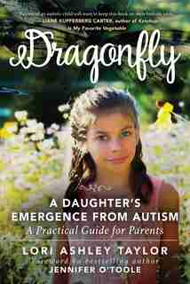 Dragonfly: A Daughter's Emergence From Autism: A Practical Guide For Parents de Lori Ashley Taylor
