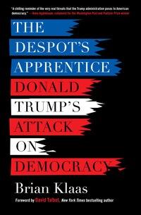 The Despot's Apprentice: Donald Trump And The Crisis Of Democracy