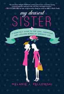 My Dearest Sister: A Heartfelt Guide To The Love, Friendship, And Lifelong Bonds Of Sorority Life by Melanie J. Pellowski