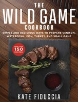 The Wild Game Cookbook: Simple And Delicious Ways To Prepare Venison, Waterfowl, Fish, Turkey, And…