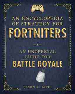 An Encyclopedia Of Strategy For Fortniters: An Unofficial Guide For Battle Royale by Jason R. Rich