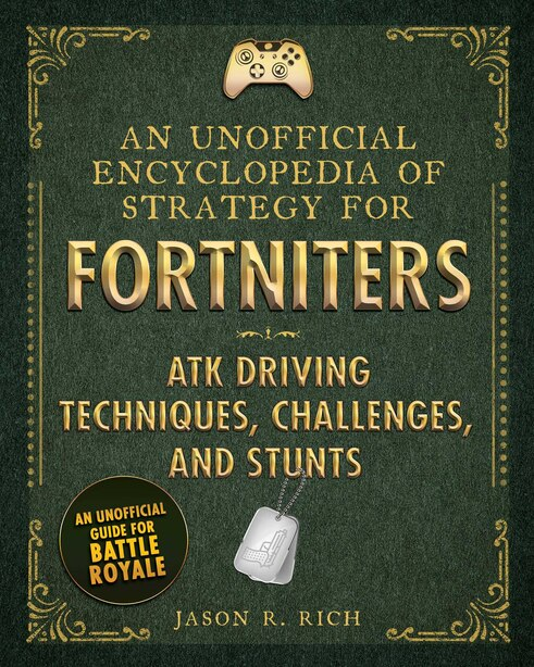 An Unofficial Encyclopedia Of Strategy For Fortniters: Atk Driving Techniques, Challenges, And Stunts by Jason R. Rich
