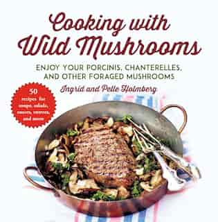 Cooking with Wild Mushrooms: 50 Recipes for Enjoying Your Porcinis, Chanterelles, and Other Foraged Mushrooms by Ingrid Holmberg