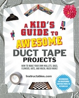 A Kid's Guide to Awesome Duct Tape Projects: How to Make Your Own Wallets, Bags, Flowers, Hats, and…