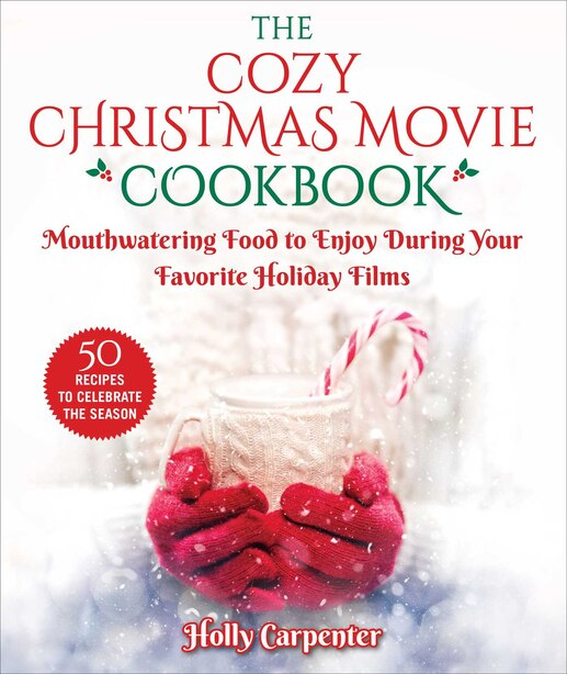 The Cozy Christmas Movie Cookbook: Mouthwatering Food To Enjoy During Your Favorite Holiday Films by Holly Carpenter