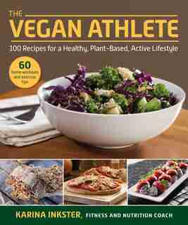 The Vegan Athlete: A Complete Guide To A Healthy, Plant-based, Active Lifestyle by Karina Inkster