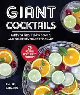 Giant Cocktails: Party Drinks, Punch Bowls, And Other Beverages To Share-25 Delicious Recipes Perfect For Groups by Èmilie Laraison