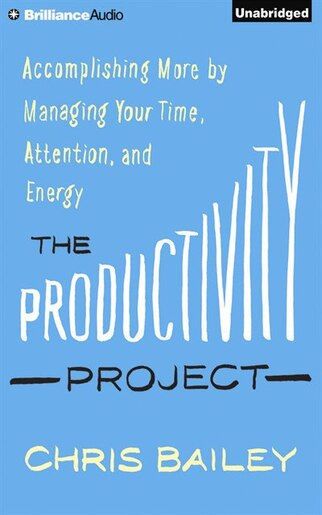 The Productivity Project: Accomplishing More By Managing Your Time, Attention, And Energy by Chris Bailey