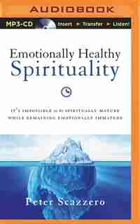 Emotionally Healthy Spirituality: It's Impossible To Be Spiritually Mature, While Remaining Emotionally Immature by Peter Scazzero