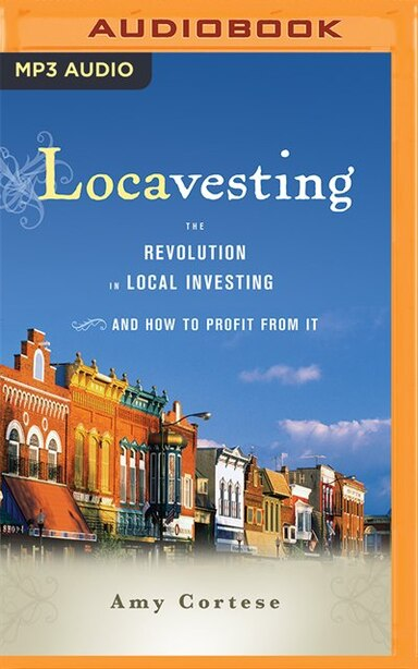 Locavesting: The Revolution in Local Investing and How to Profit From It by Amy Cortese