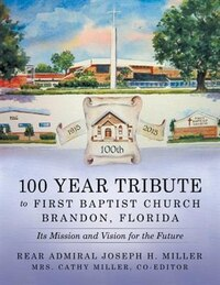 100 Year Tribute to First Baptist Church Brandon, Florida: Its Mission and Vision for the Future