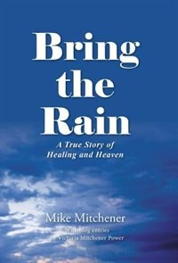 Bring the Rain: A True Story of Healing and Heaven by Mike Mitchener