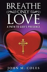 Breathe Only Love: A Path to God's Presence