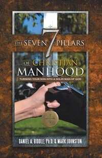 The Seven Pillars of Christian Manhood: Turning your Son into a Solid Man of God