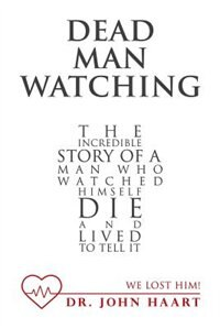 Dead Man Watching: The Incredible Story of a Man Who Watched Himself Die and Lived to Tell It by Dr. John Haart