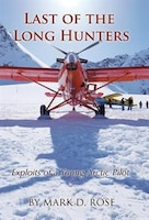 Book Last of the Long Hunters: Exploits of a Young Arctic Pilot by Mark D. Rose