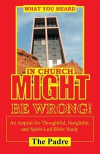What You Heard in Church Might Be Wrong!: An Appeal for Thoughtful, Insightful, and Spirit-Led Bible Study by The Padre